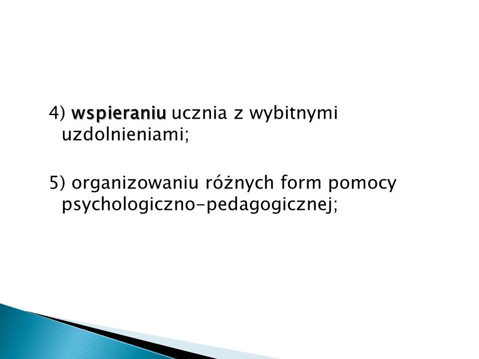 wspieraniu 4) wspieraniu ucznia z wybitnymi uzdolnieniami; 5) organizowaniu różnych form pomocy psychologiczno-pedagogicznej;