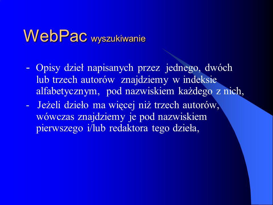 WebPac wyszukiwanie - Jeżeli poszukujemy materiałów z konferencji, warsztatów, sympozjów lub konkursów a także wydawnictw dotyczących działalności różnych instytucji : wybieramy indeks - autor zbiorowy/nazwa imprezy alfabetycznie, - Szukanie książek na określony na temat inicjujemy w indeksach : hasło przedmiotowe alfabetycznie, lok.