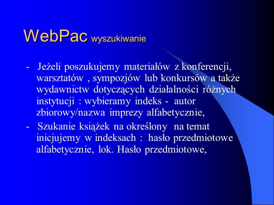 WebPac wyszukiwanie - Szukanie dzieł wielotomowych odbywa się wg indeksów: autor alfabetycznie lub tytuł alfabetycznie, - Dzieła wydane w seriach opisane są w indeksie: serie alfabetycznie – dotyczy to również serii autorskich, - Dzieła wyszukiwać można również przez numer ISBN, ISSN oraz sygnaturę w poszczególnych indeksach.