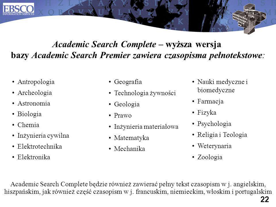 22 Antropologia Archeologia Astronomia Biologia Chemia Inżynieria cywilna Elektrotechnika Elektronika Academic Search Complete – wyższa wersja bazy Ac