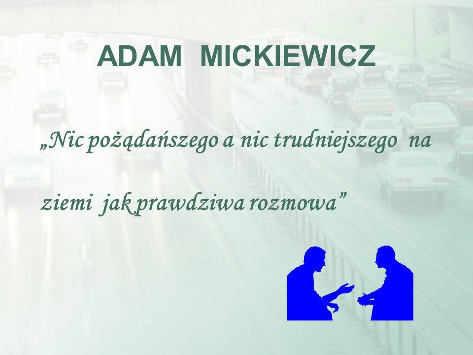 ADAM MICKIEWICZ Nic pożądańszego a nic trudniejszego na ziemi jak prawdziwa rozmowa