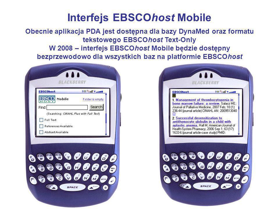Interfejs EBSCOhost Mobile Obecnie aplikacja PDA jest dostępna dla bazy DynaMed oraz formatu tekstowego EBSCOhost Text-Only W 2008 – interfejs EBSCOhost Mobile będzie dostępny bezprzewodowo dla wszystkich baz na platformie EBSCOhost