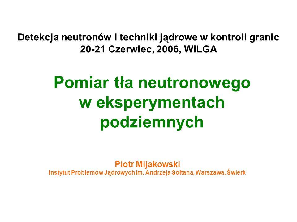 1 Pomiar tła neutronowego w eksperymentach podziemnych Piotr Mijakowski Instytut Problemów Jądrowych im.