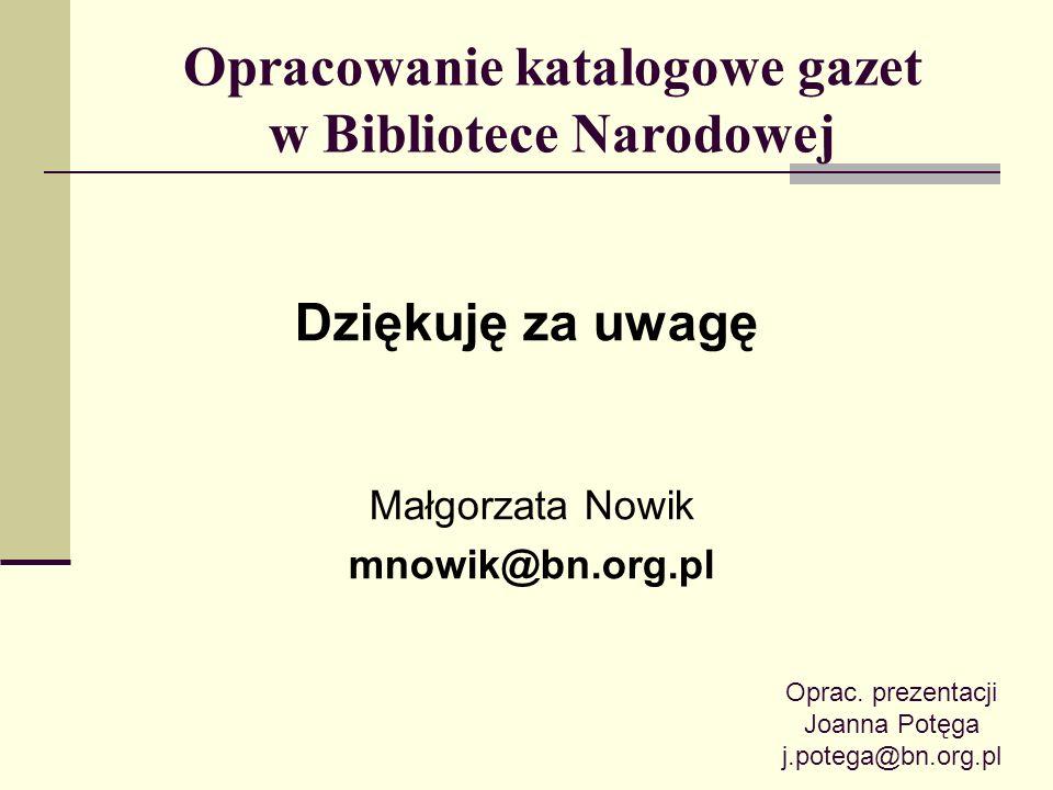 Opracowanie katalogowe gazet w Bibliotece Narodowej Dziękuję za uwagę Małgorzata Nowik mnowik@bn.org.pl Oprac. prezentacji Joanna Potęga j.potega@bn.o