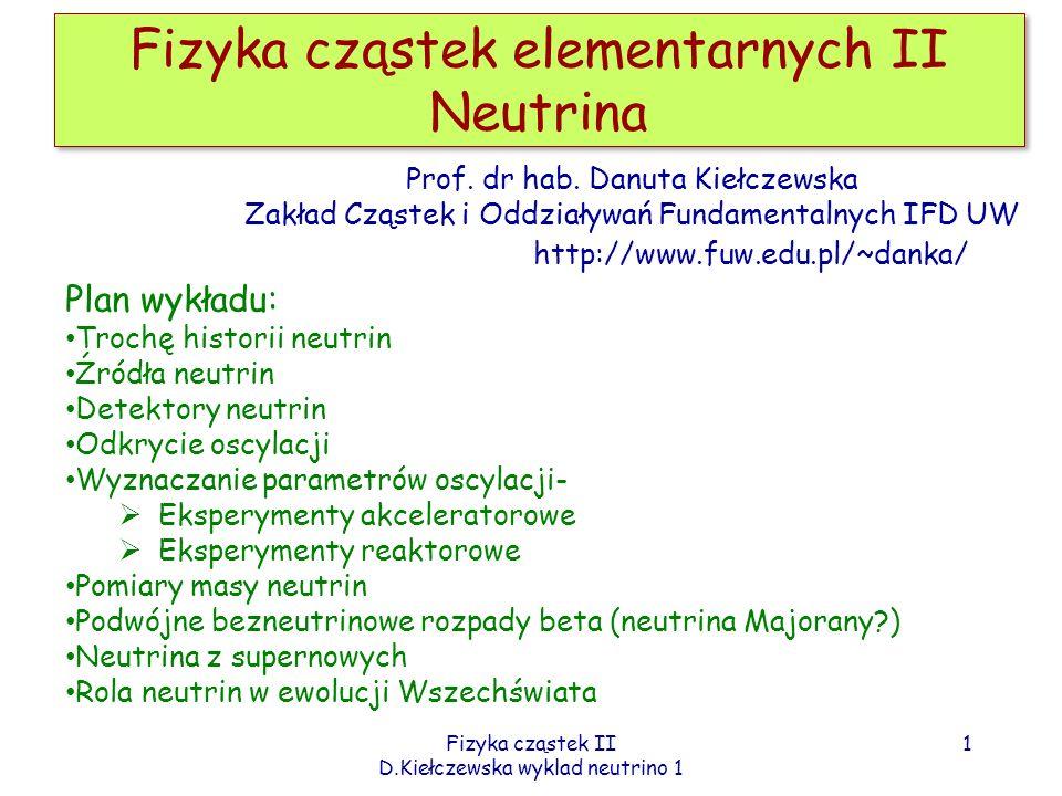 Fizyka cząstek II D.Kiełczewska wyklad neutrino 1 Fizyka cząstek elementarnych II Neutrina 1 Prof. dr hab. Danuta Kiełczewska Zakład Cząstek i Oddział