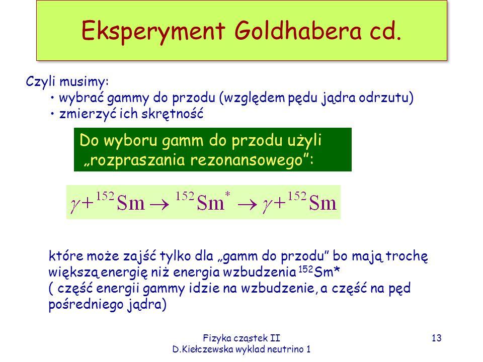 Fizyka cząstek II D.Kiełczewska wyklad neutrino 1 Eksperyment Goldhabera cd. Do wyboru gamm do przodu użyli rozpraszania rezonansowego: które może zaj