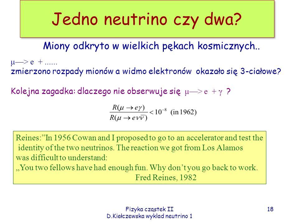 Fizyka cząstek II D.Kiełczewska wyklad neutrino 1 Jedno neutrino czy dwa? μ> e +...... zmierzono rozpady mionów a widmo elektronów okazało się 3-ciało