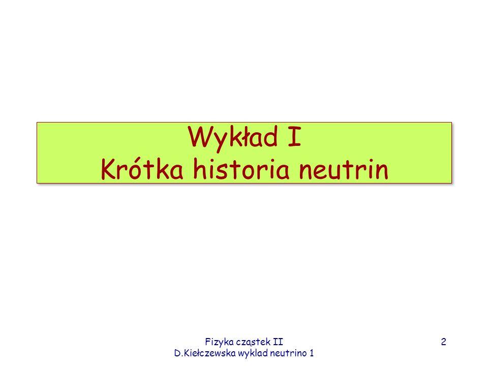 Fizyka cząstek II D.Kiełczewska wyklad neutrino 1 1913-1930: Zagadka rozpadów beta Ciągłe widmo – sprzeczne z rozpadem dwuciałowym (A,A-Z) (A,A-Z-1) + e - W rozpadach typu: dla obu jąder zmierzono spin całkowity Dla jądra zmierzono spin=1 - nie pasuje dla 14+(14-7)=21 fermionów 3 Ówczesny model jądra (A,Z): A protonów + (A-Z) elektronów Problemy: