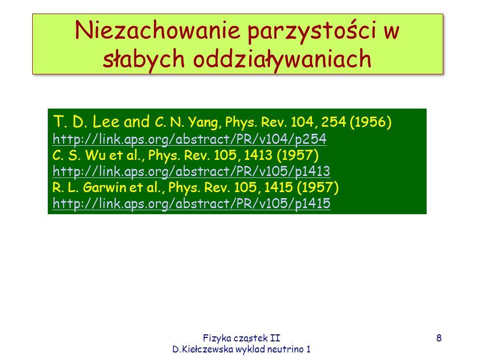 Fizyka cząstek II D.Kiełczewska wyklad neutrino 1 Detekcja μ target Nagroda Nobla 1988: Lederman, Schwartz i Steinberger Detektor: płyty żelaza przekładane komorami iskrowymi ----- wyładowania wzdłuż toru mionu Protony 15GeV z akceleratora AGS Brookhaven (2-4 x10 11 protons/pulse) Wynik: 34 przypadki mionowe oraz 6 kaskad, wśród których możliwe elektrony np.