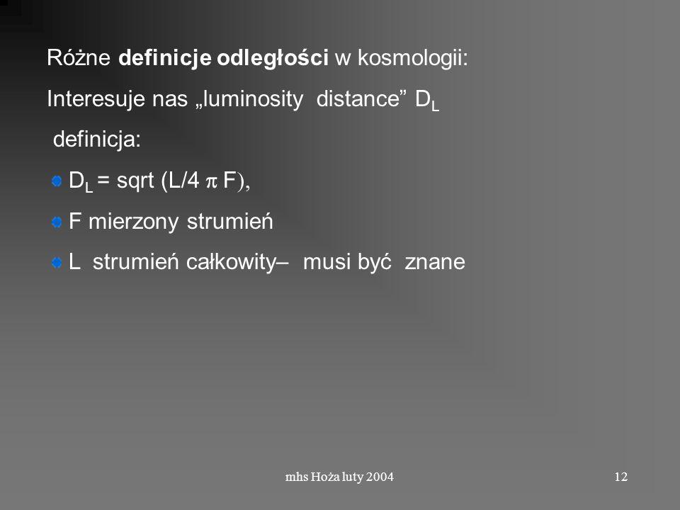 mhs Hoża luty 200412 Różne definicje odległości w kosmologii: Interesuje nas luminosity distance D L definicja: D L = sqrt (L/4 F ), F mierzony strumień L strumień całkowity– musi być znane