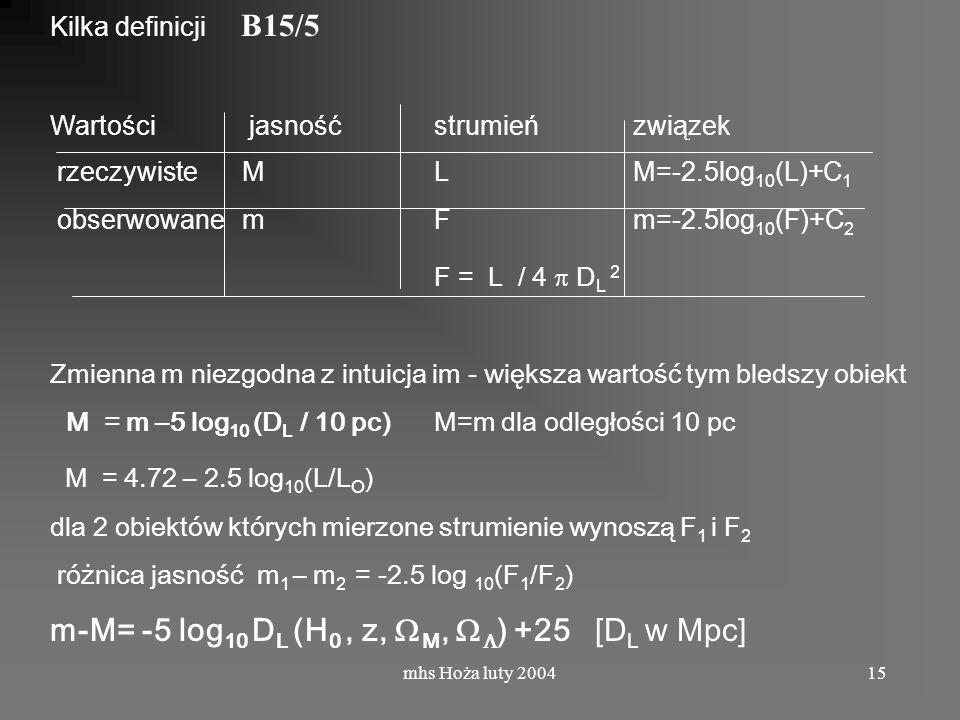 mhs Hoża luty 200415 Kilka definicji B15/5 Wartości jasność strumień związek rzeczywisteML M=-2.5log 10 (L)+C 1 obserwowanemF m=-2.5log 10 (F)+C 2 F = L / 4 D L 2 Zmienna m niezgodna z intuicja im - większa wartość tym bledszy obiekt M = m –5 log 10 (D L / 10 pc) M=m dla odległości 10 pc M = 4.72 – 2.5 log 10 (L/L O ) dla 2 obiektów których mierzone strumienie wynoszą F 1 i F 2 różnica jasność m 1 – m 2 = -2.5 log 10 (F 1 /F 2 ) m-M= -5 log 10 D L (H 0, z, M, ) +25 [D L w Mpc]