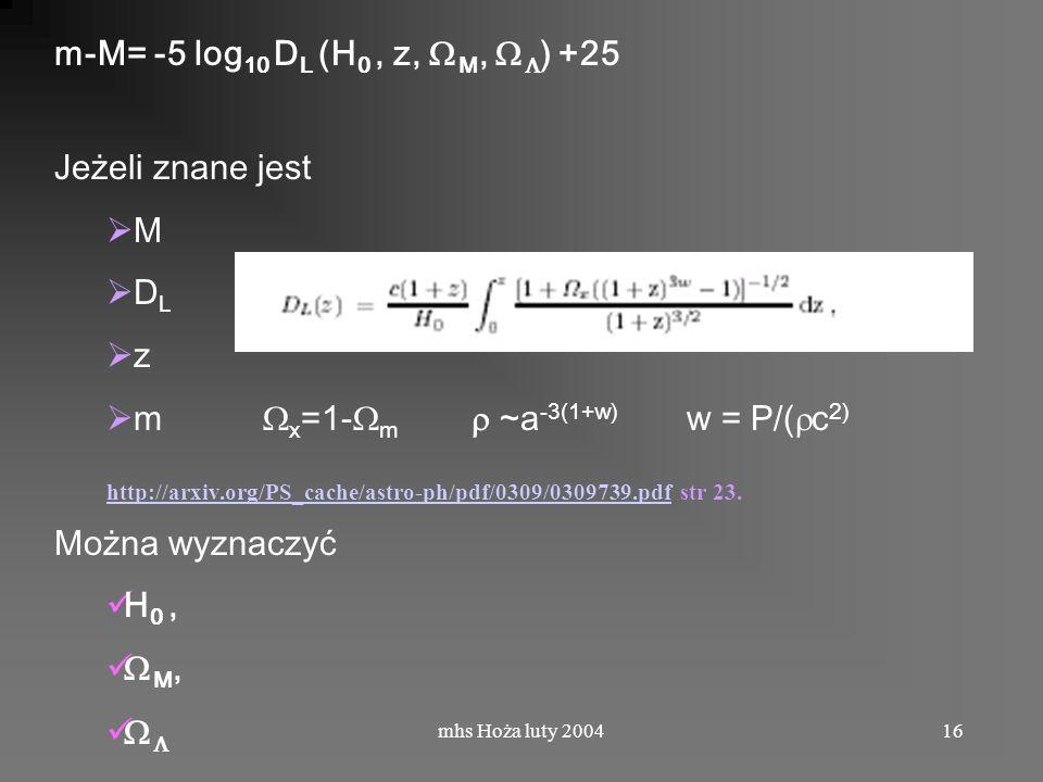 mhs Hoża luty 200416 m-M= -5 log 10 D L (H 0, z, M, ) +25 Jeżeli znane jest M D L z m x =1- m ~a -3(1+w) w = P/( c 2) http://arxiv.org/PS_cache/astro-ph/pdf/0309/0309739.pdfhttp://arxiv.org/PS_cache/astro-ph/pdf/0309/0309739.pdf str 23.