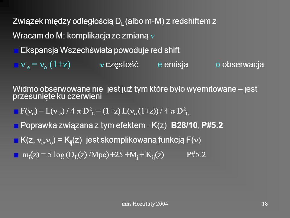mhs Hoża luty 200418 Związek między odległością D L (albo m-M) z redshiftem z Wracam do M: komplikacja ze zmianą Ekspansja Wszechświata powoduje red shift e = o (1+z) częstość e emisja o obserwacja Widmo obserwowane nie jest już tym które było wyemitowane – jest przesunięte ku czerwieni F( o ) = L( e ) / 4 D 2 L = (1+z) L( o (1+z)) / 4 D 2 L Poprawka związana z tym efektem - K(z) B28/10, P#5.2 K(z, e, o ) = K ij (z) jest skomplikowaną funkcją F( ) m i (z) = 5 log (D L (z) /Mpc) +25 +M j + K ij (z)P#5.2