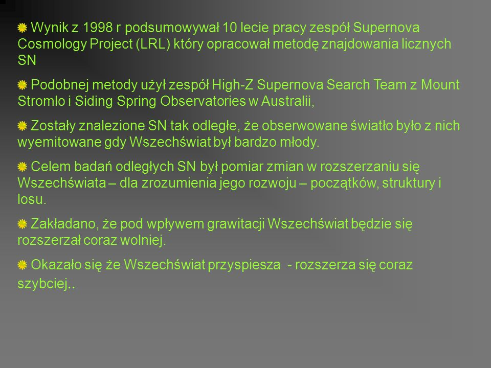 Wynik z 1998 r podsumowywał 10 lecie pracy zespół Supernova Cosmology Project (LRL) który opracował metodę znajdowania licznych SN Podobnej metody użył zespół High-Z Supernova Search Team z Mount Stromlo i Siding Spring Observatories w Australii, Zostały znalezione SN tak odległe, że obserwowane światło było z nich wyemitowane gdy Wszechświat był bardzo młody.