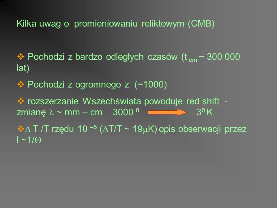 Kilka uwag o promieniowaniu reliktowym (CMB) Pochodzi z bardzo odległych czasów (t em ~ 300 000 lat) Pochodzi z ogromnego z (~1000) rozszerzanie Wszechświata powoduje red shift - zmianę ~ mm – cm 3000 0 3 0 K T /T rzędu 10 –5 ( T/T ~ 19 K) opis obserwacji przez l ~1/