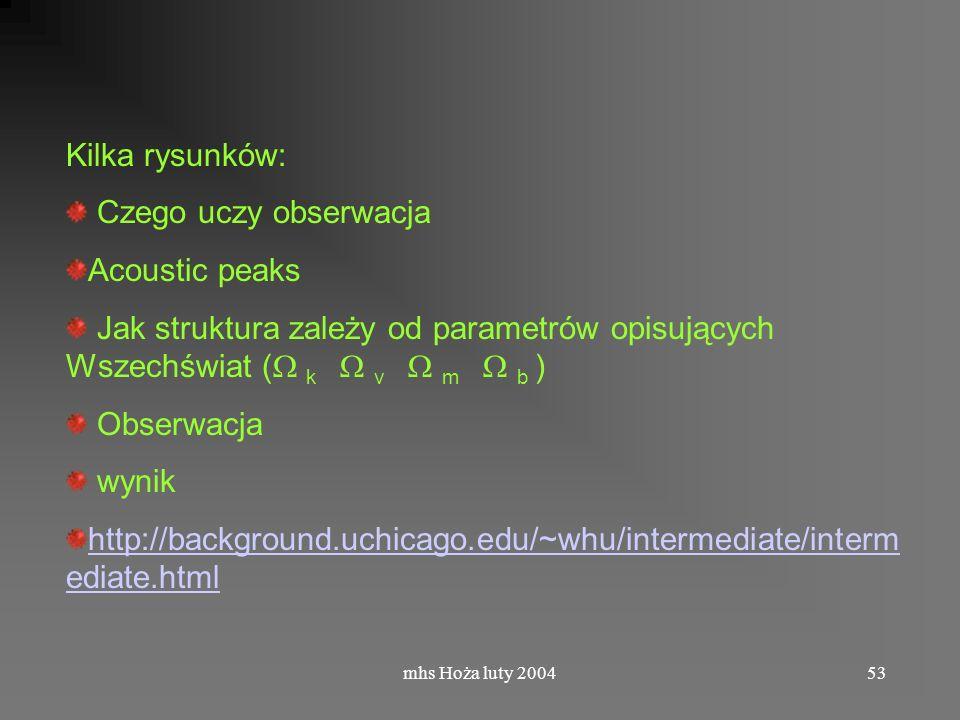 mhs Hoża luty 200453 Kilka rysunków: Czego uczy obserwacja Acoustic peaks Jak struktura zależy od parametrów opisujących Wszechświat ( k v m b ) Obserwacja wynik http://background.uchicago.edu/~whu/intermediate/interm ediate.html