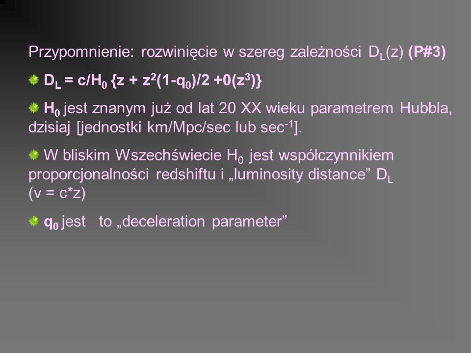 Przypomnienie: rozwinięcie w szereg zależności D L (z) (P#3) D L = c/H 0 {z + z 2 (1-q 0 )/2 +0(z 3 )} H 0 jest znanym już od lat 20 XX wieku parametrem Hubbla, dzisiaj [jednostki km/Mpc/sec lub sec -1 ].