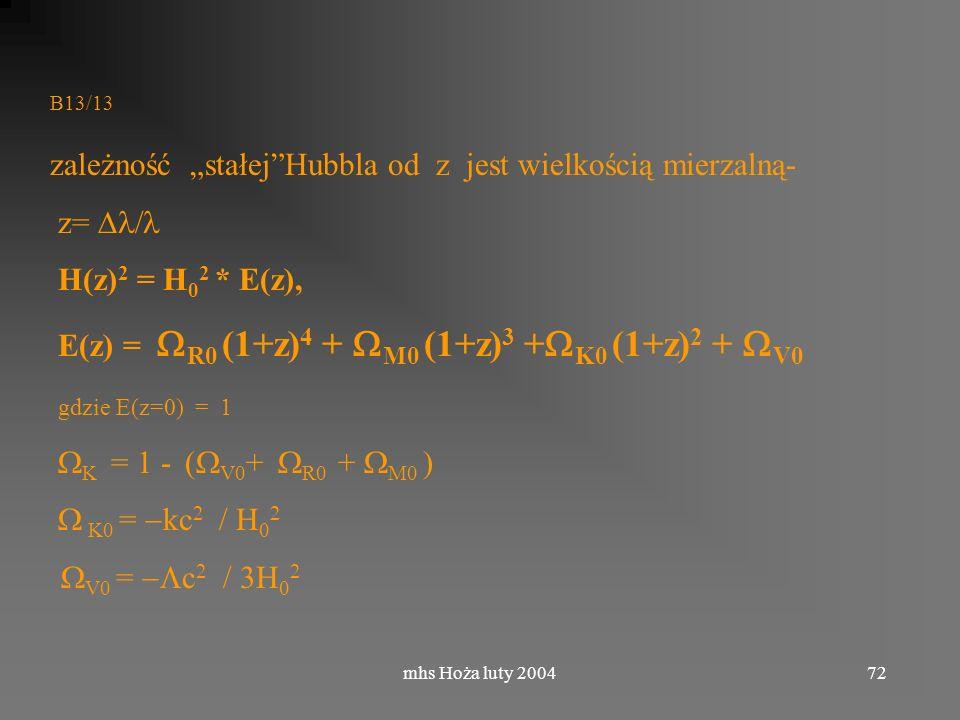 mhs Hoża luty 200472 B13/13 zależność stałejHubbla od z jest wielkością mierzalną- z= H(z) 2 = H 0 2 * E(z), E(z) = R0 (1+z) 4 + M0 (1+z) 3 + K0 (1+z) 2 + V0 gdzie E(z=0) = 1 K = 1 - ( V0 + R0 + M0 ) K0 = kc V0 = c
