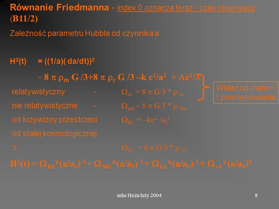 mhs Hoża luty 20048 Równanie Friedmanna - index 0 oznacza teraz - czas obserwacji ( B11/2) Zależność parametru Hubbla od czynnika a H 2 (t) = ((1/a)( da/dt)) 2 = 8 m G /3+8 r G /3 –k c 2 /a 2 + c 2 /3 relatywistyczny - r0 = 8 G/3 * 0r nie relatywistyczne - m0 8 G/3 * 0m od krzywizny przestrzeni k0 = kc 2 /a 0 2 od stałej kosmologicznej V0 = 8 G/3 * 0v H 2 (t) = R0 *(a/a 0 ) -4 + M0 *(a/a 0 ) -3 + k0 *(a/a 0 ) -2 + v0 *(a/a 0 ) 0 Wkład od materii I promieniowania