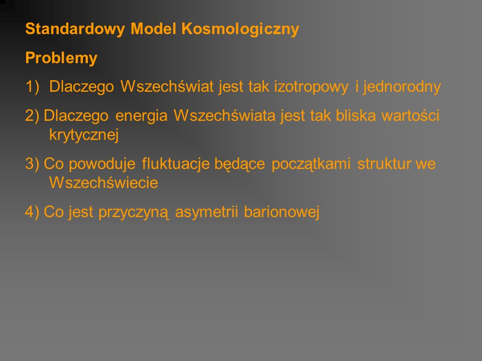 Standardowy Model Kosmologiczny Problemy 1)Dlaczego Wszechświat jest tak izotropowy i jednorodny 2) Dlaczego energia Wszechświata jest tak bliska wartości krytycznej 3) Co powoduje fluktuacje będące początkami struktur we Wszechświecie 4) Co jest przyczyną asymetrii barionowej