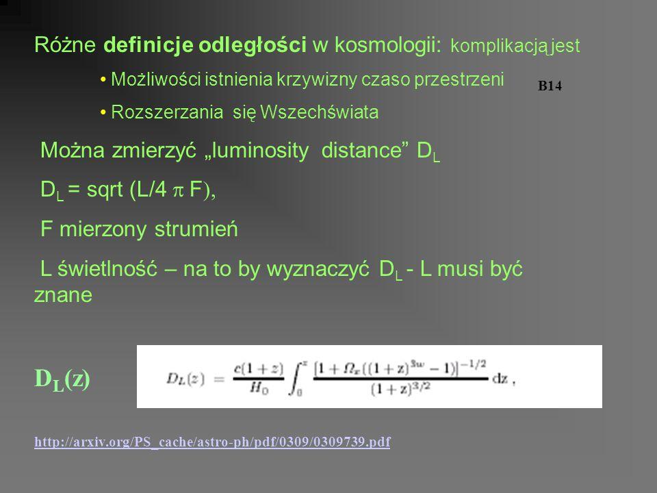 Różne definicje odległości w kosmologii: komplikacją jest Możliwości istnienia krzywizny czaso przestrzeni B14 Rozszerzania się Wszechświata Można zmierzyć luminosity distance D L D L = sqrt (L/4 F ), F mierzony strumień L świetlność – na to by wyznaczyć D L - L musi być znane D L (z) http://arxiv.org/PS_cache/astro-ph/pdf/0309/0309739.pdf