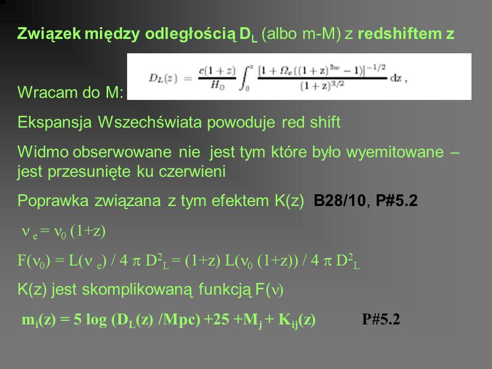 Związek między odległością D L (albo m-M) z redshiftem z Wracam do M: Ekspansja Wszechświata powoduje red shift Widmo obserwowane nie jest tym które było wyemitowane – jest przesunięte ku czerwieni Poprawka związana z tym efektem K(z) B28/10, P#5.2 e = 0 (1+z) F( 0 ) = L( e ) / 4 D 2 L = (1+z) L( 0 (1+z)) / 4 D 2 L K(z) jest skomplikowaną funkcją F( ) m i (z) = 5 log (D L (z) /Mpc) +25 +M j + K ij (z)P#5.2