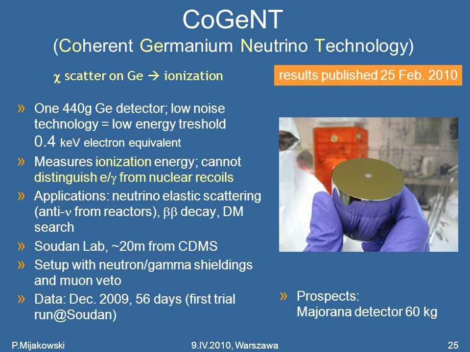 CoGeNT (Coherent Germanium Neutrino Technology) » One 440g Ge detector; low noise technology = low energy treshold 0.4 keV electron equivalent » Measu
