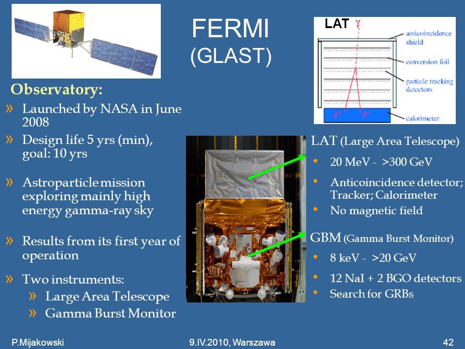 FERMI (GLAST) P.Mijakowski429.IV.2010, Warszawa » Two instruments: » Large Area Telescope » Gamma Burst Monitor Observatory: » Launched by NASA in Jun