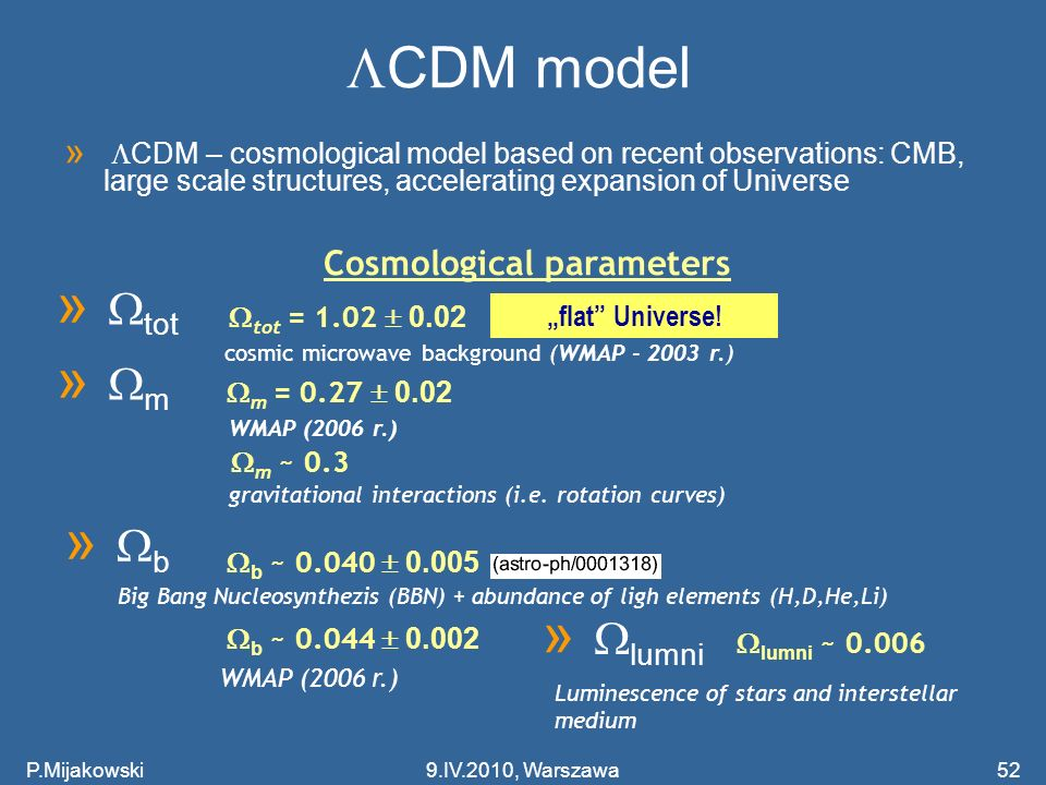 P.Mijakowski52 CDM model » CDM – cosmological model based on recent observations: CMB, large scale structures, accelerating expansion of Universe » tot Cosmological parameters tot = 1.02 0.02 flat Universe.