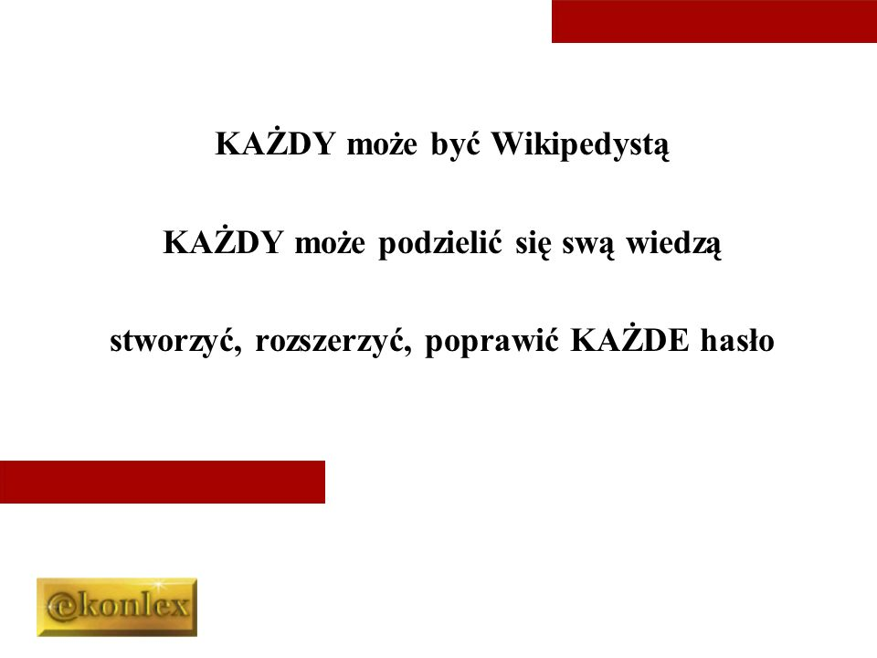 KAŻDY może być Wikipedystą KAŻDY może podzielić się swą wiedzą stworzyć, rozszerzyć, poprawić KAŻDE hasło