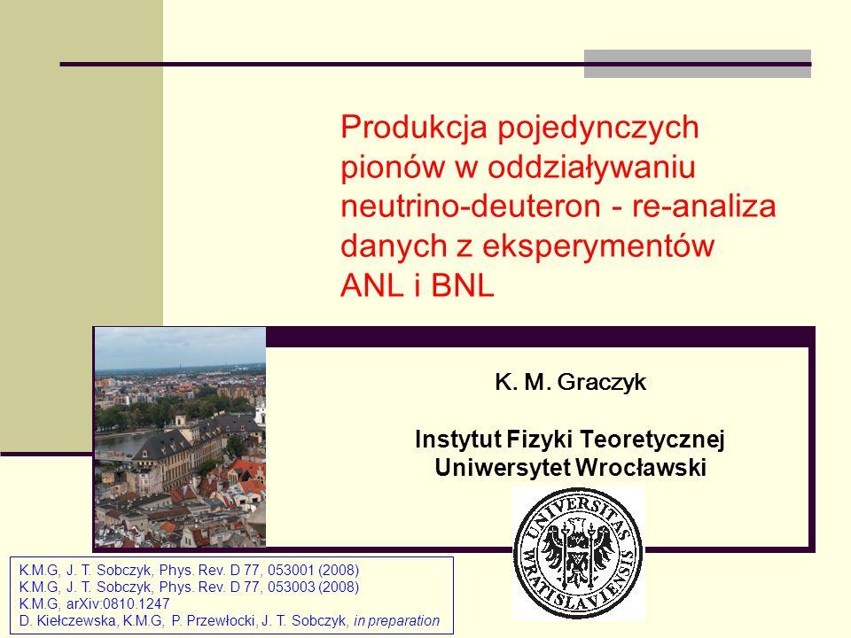 Produkcja pojedynczych pionów w oddziaływaniu neutrino-deuteron - re-analiza danych z eksperymentów ANL i BNL K. M. Graczyk Instytut Fizyki Teoretyczn