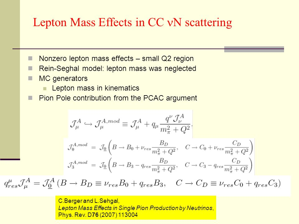 Lepton Mass Effects in CC N scattering Nonzero lepton mass effects – small Q2 region Rein-Seghal model: lepton mass was neglected MC generators Lepton mass in kinematics Pion Pole contribution from the PCAC argument C.Berger and L.Sehgal, Lepton Mass Effects in Single Pion Production by Neutrinos, Phys.