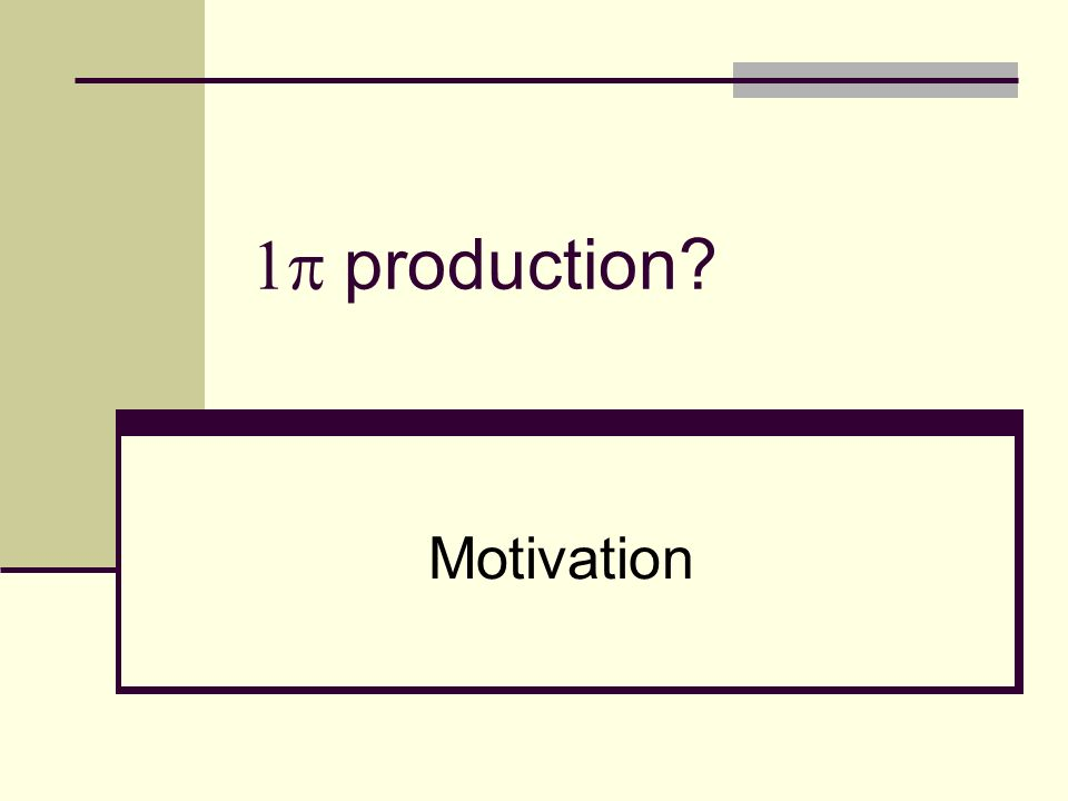 1 production Motivation