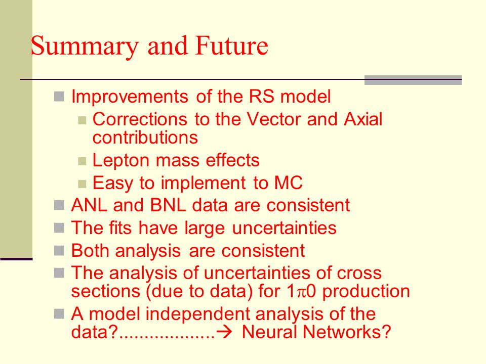 Summary and Future Improvements of the RS model Corrections to the Vector and Axial contributions Lepton mass effects Easy to implement to MC ANL and BNL data are consistent The fits have large uncertainties Both analysis are consistent The analysis of uncertainties of cross sections (due to data) for 1 0 production A model independent analysis of the data ...................