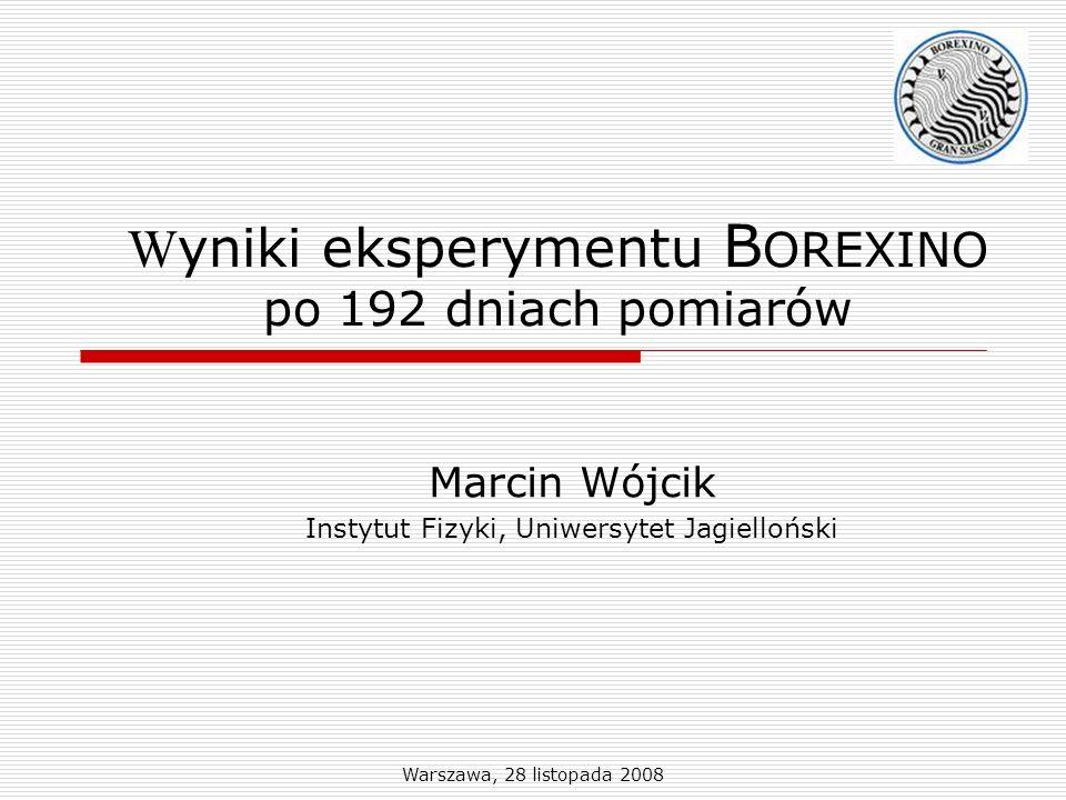 Warszawa, 28 listopada 2008 W yniki eksperymentu B OREXINO po 192 dniach pomiarów Marcin Wójcik Instytut Fizyki, Uniwersytet Jagielloński