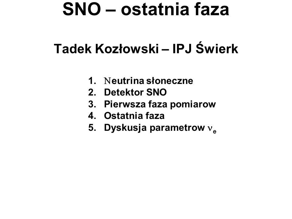 SNO – ostatnia faza Tadek Kozłowski – IPJ Świerk 1. eutrina słoneczne 2. Detektor SNO 3. Pierwsza faza pomiarow 4. Ostatnia faza 5. Dyskusja parametro