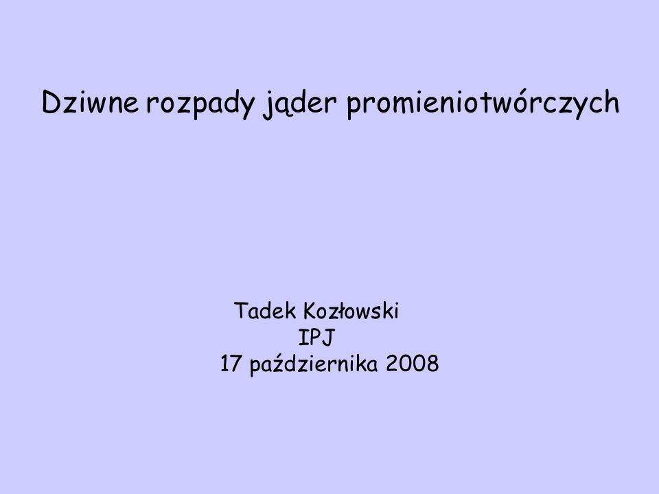 Dziwne rozpady jąder promieniotwórczych Tadek Kozłowski IPJ 17 października 2008