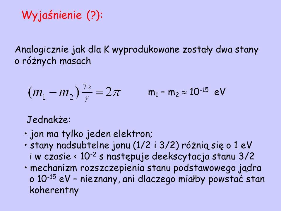 Analogicznie jak dla K wyprodukowane zostały dwa stany o różnych masach m 1 – m 2 10 -15 eV jon ma tylko jeden elektron; stany nadsubtelne jonu (1/2 i
