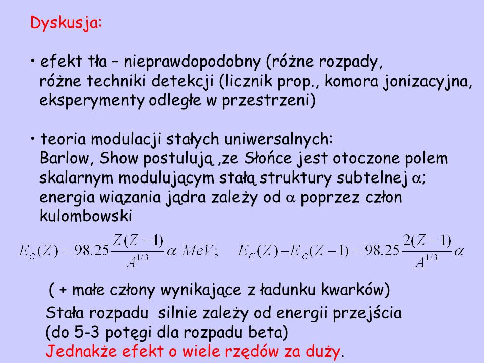 Dyskusja: efekt tła – nieprawdopodobny (różne rozpady, różne techniki detekcji (licznik prop., komora jonizacyjna, eksperymenty odległe w przestrzeni) teoria modulacji stałych uniwersalnych: Barlow, Show postulują,ze Słońce jest otoczone polem skalarnym modulującym stałą struktury subtelnej ; energia wiązania jądra zależy od poprzez człon kulombowski ( + małe człony wynikające z ładunku kwarków) Stała rozpadu silnie zależy od energii przejścia (do 5-3 potęgi dla rozpadu beta) Jednakże efekt o wiele rzędów za duży.