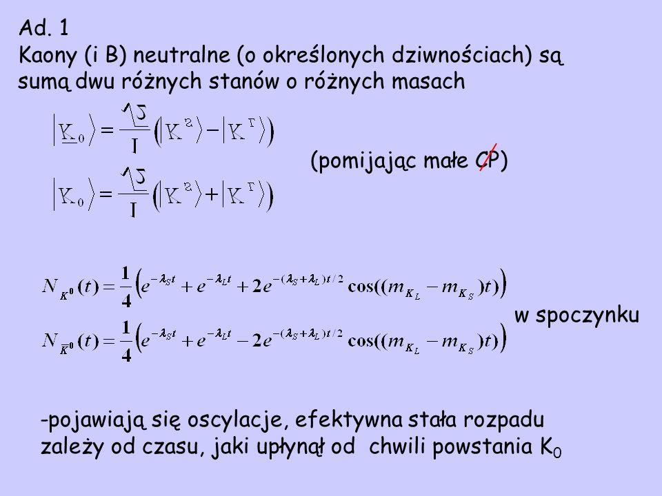 Ad. 1 Kaony (i B) neutralne (o określonych dziwnościach) są sumą dwu różnych stanów o różnych masach (pomijając małe CP) -pojawiają się oscylacje, efe