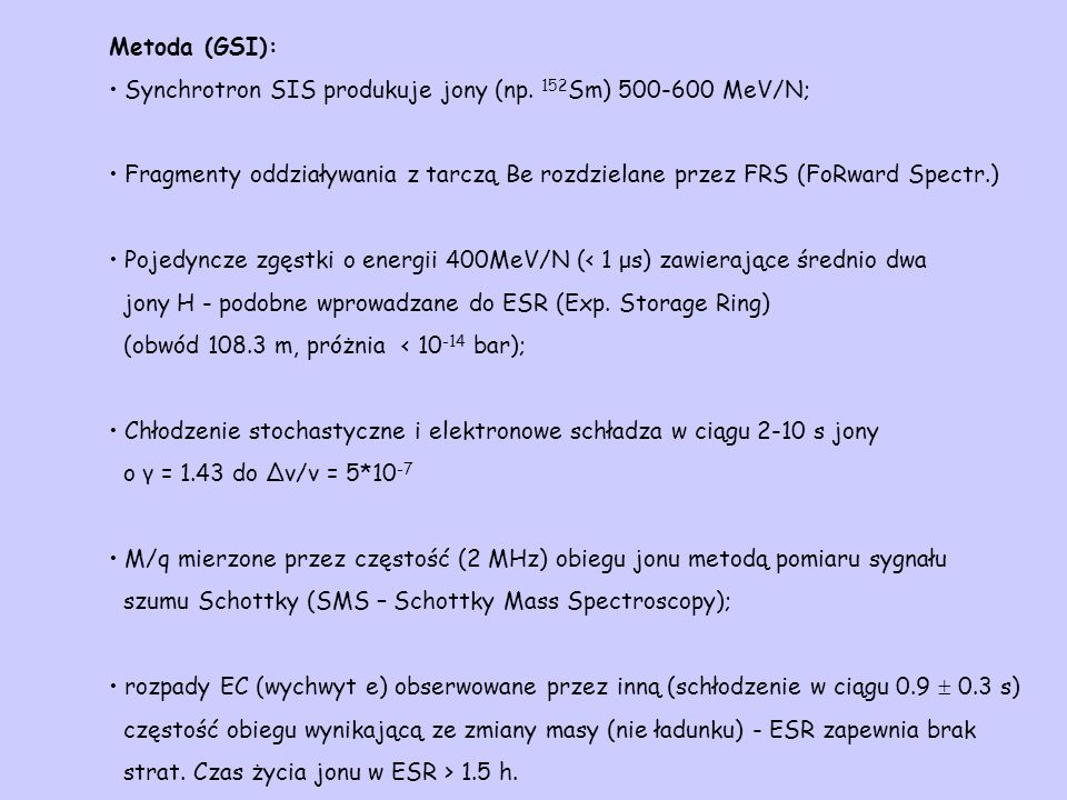 Metoda (GSI): Synchrotron SIS produkuje jony (np. 152 Sm) 500-600 MeV/N; Fragmenty oddziaływania z tarczą Be rozdzielane przez FRS (FoRward Spectr.) P