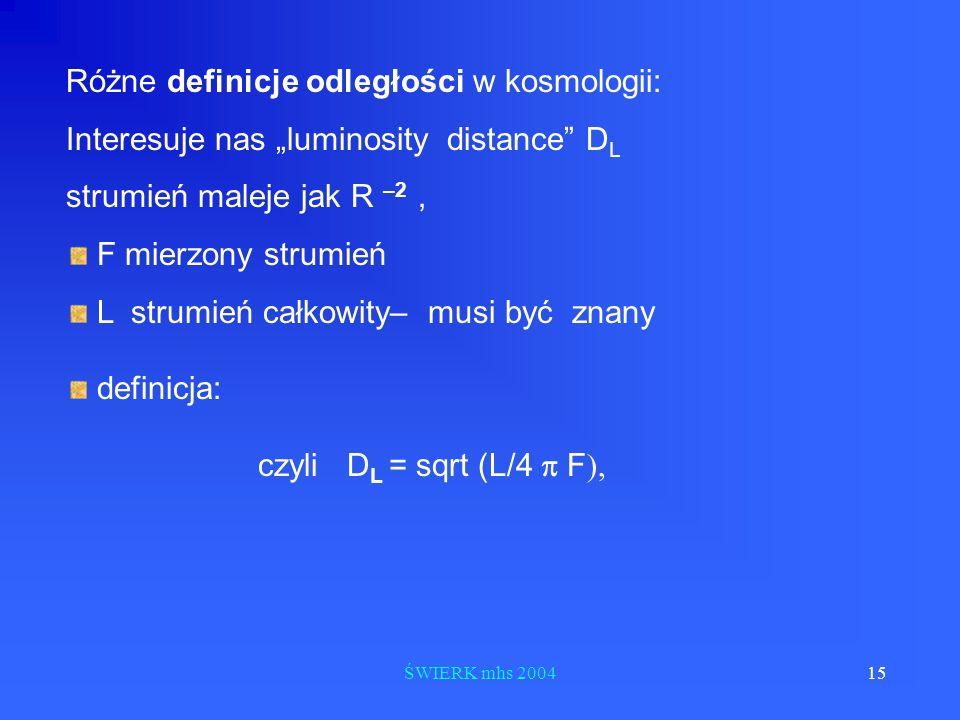ŚWIERK mhs 200415 Różne definicje odległości w kosmologii: Interesuje nas luminosity distance D L strumień maleje jak R –2, F mierzony strumień L stru