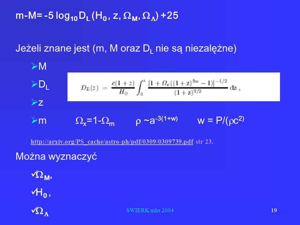 ŚWIERK mhs 200419 m-M= -5 log 10 D L (H 0, z, M, ) +25 Jeżeli znane jest (m, M oraz D L nie są niezalężne) M D L z m x =1- m ~a -3(1+w) w = P/( c 2) h