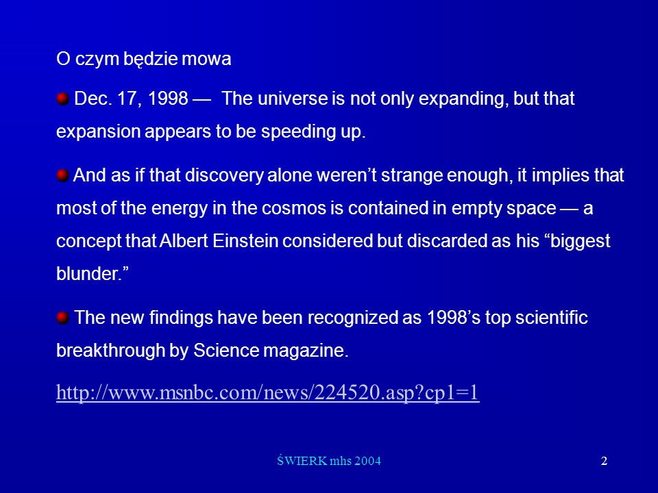 ŚWIERK mhs 20042 O czym będzie mowa Dec. 17, 1998 The universe is not only expanding, but that expansion appears to be speeding up. And as if that dis