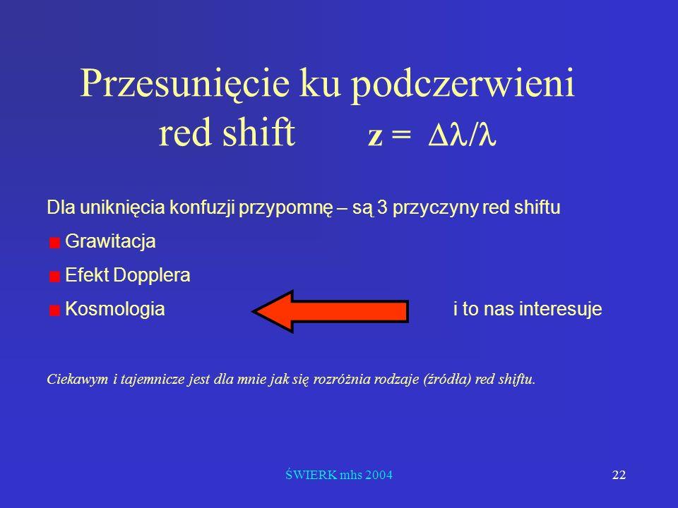 ŚWIERK mhs 200422 Przesunięcie ku podczerwieni red shift z = Dla uniknięcia konfuzji przypomnę – są 3 przyczyny red shiftu Grawitacja Efekt Dopplera K