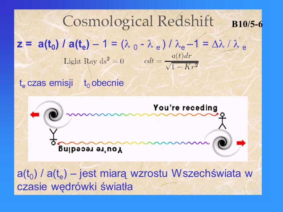 B10/5-6 z = a(t 0 ) / a(t e ) – 1 = ( 0 - e ) / e –1 = e t e czas emisji t 0 obecnie a(t 0 ) / a(t e ) – jest miarą wzrostu Wszechświata w czasie wędr
