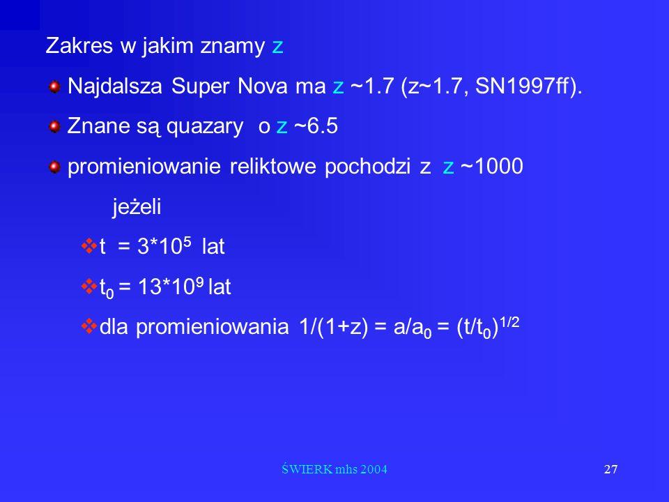 ŚWIERK mhs 200427 Zakres w jakim znamy z Najdalsza Super Nova ma z ~1.7 (z~1.7, SN1997ff). Znane są quazary o z ~6.5 promieniowanie reliktowe pochodzi