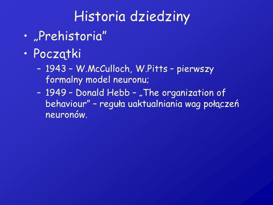 Historia dziedziny Prehistoria Początki –1943 – W.McCulloch, W.Pitts – pierwszy formalny model neuronu; –1949 – Donald Hebb – The organization of beha