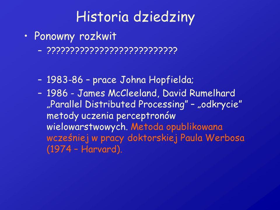 Historia dziedziny Ponowny rozkwit –??????????????????????????? –1983-86 – prace Johna Hopfielda; –1986 - James McCleeland, David Rumelhard Parallel D