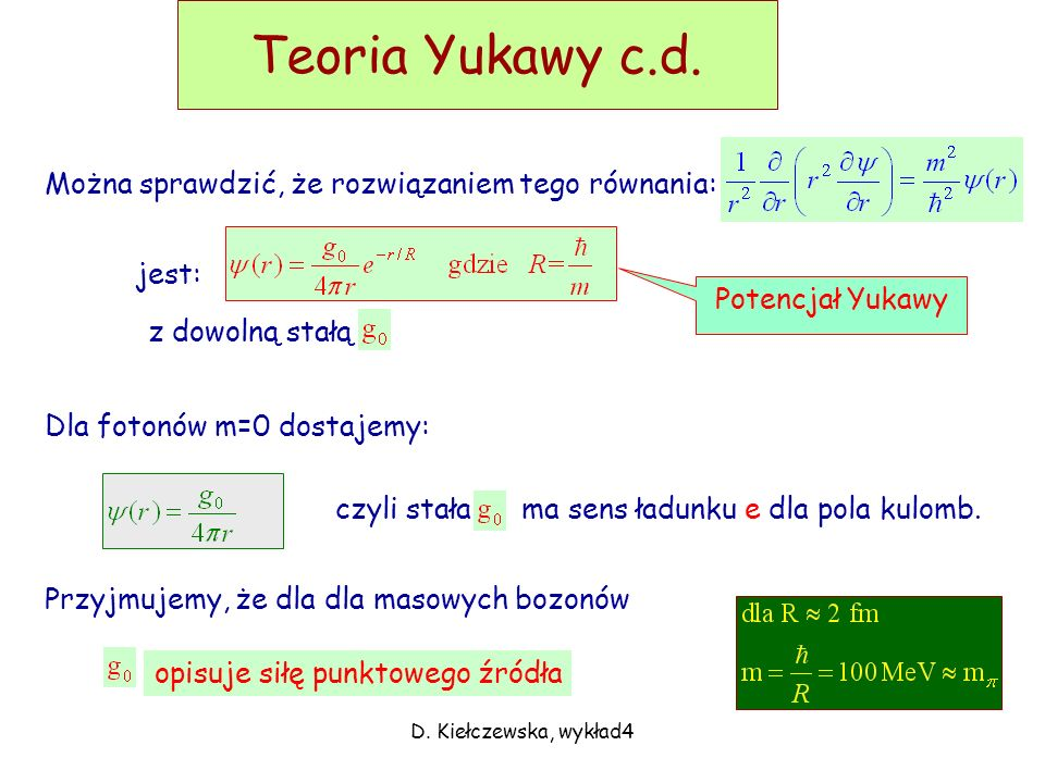 D. Kiełczewska, wykład4 Teoria Yukawy W 1935 Yukawa postulował wyjaśnienie rozpraszania proton-neutron poprzez wymianę masywnych kwantów pola. Wyobraź
